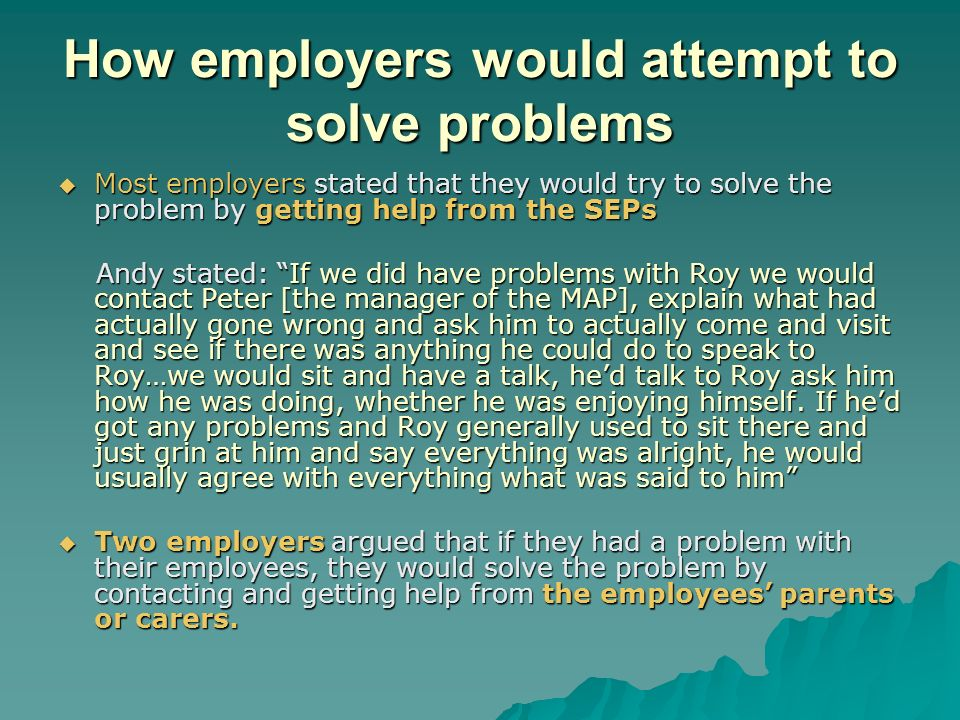 How employers would attempt to solve problems Most employers stated that they would try to solve the problem by getting help from the SEPs Most employers stated that they would try to solve the problem by getting help from the SEPs Andy stated: If we did have problems with Roy we would contact Peter [the manager of the MAP], explain what had actually gone wrong and ask him to actually come and visit and see if there was anything he could do to speak to Roy…we would sit and have a talk, hed talk to Roy ask him how he was doing, whether he was enjoying himself.
