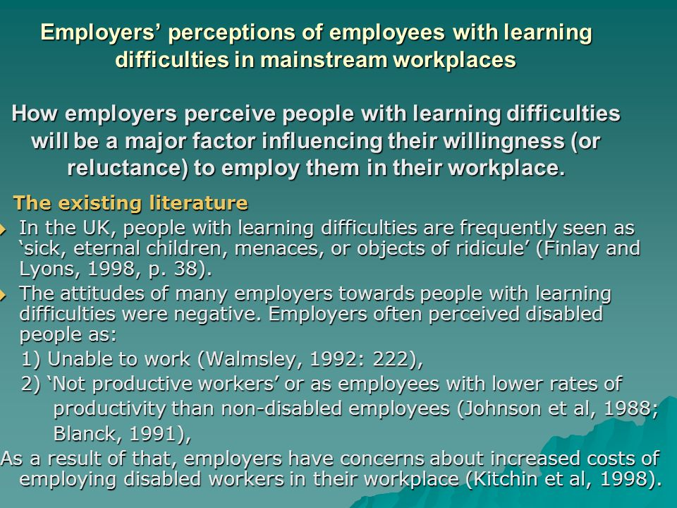 Employers perceptions of employees with learning difficulties in mainstream workplaces How employers perceive people with learning difficulties will be a major factor influencing their willingness (or reluctance) to employ them in their workplace.