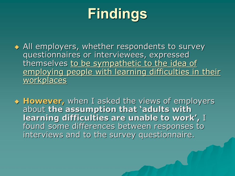 Findings All employers, whether respondents to survey questionnaires or interviewees, expressed themselves to be sympathetic to the idea of employing people with learning difficulties in their workplaces All employers, whether respondents to survey questionnaires or interviewees, expressed themselves to be sympathetic to the idea of employing people with learning difficulties in their workplaces However, when I asked the views of employers about the assumption that adults with learning difficulties are unable to work, I found some differences between responses to interviews and to the survey questionnaire.