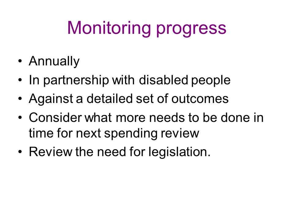 Monitoring progress Annually In partnership with disabled people Against a detailed set of outcomes Consider what more needs to be done in time for next spending review Review the need for legislation.