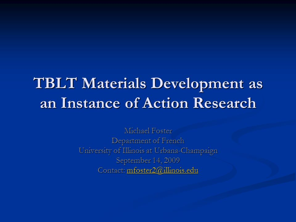 TBLT Materials Development as an Instance of Action Research Michael Foster Department of French University of Illinois at Urbana-Champaign September