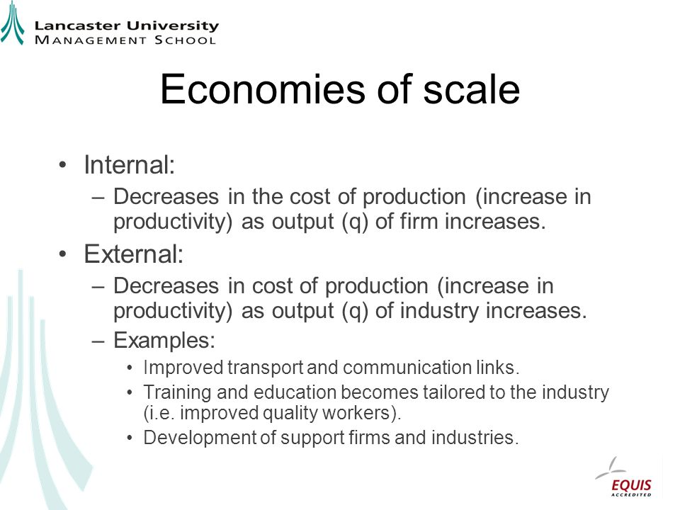 Economies of scale Internal: –Decreases in the cost of production (increase in productivity) as output (q) of firm increases.