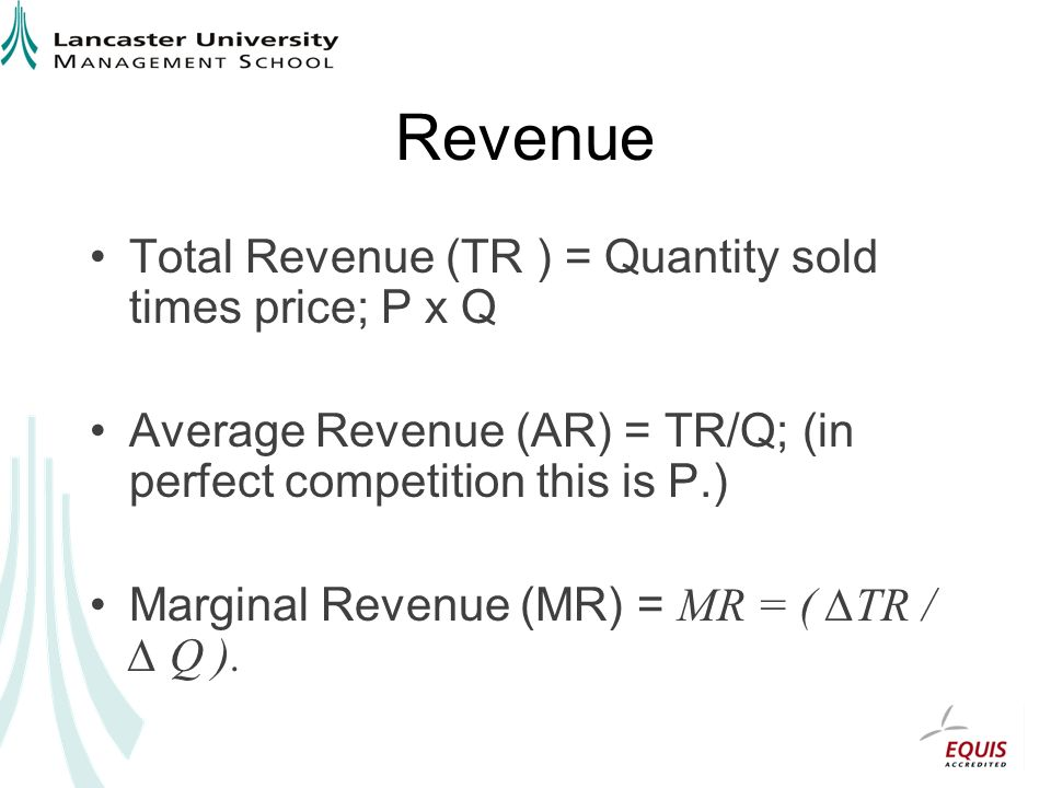 Revenue Total Revenue (TR ) = Quantity sold times price; P x Q Average Revenue (AR) = TR/Q; (in perfect competition this is P.) Marginal Revenue (MR) = MR = ( TR / Q ).