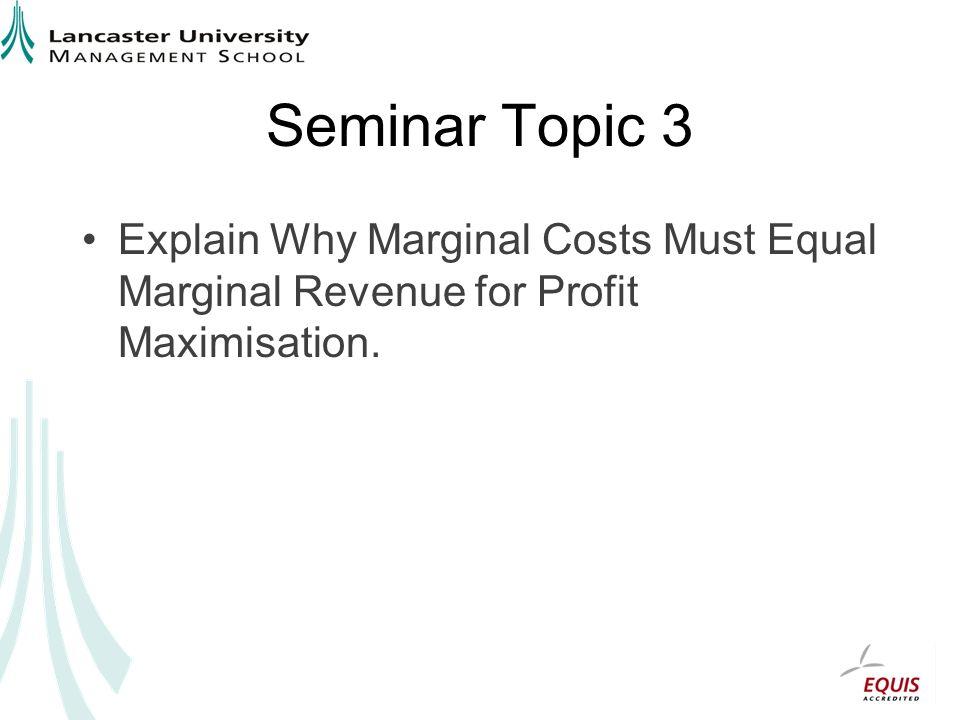 Seminar Topic 3 Explain Why Marginal Costs Must Equal Marginal Revenue for Profit Maximisation.