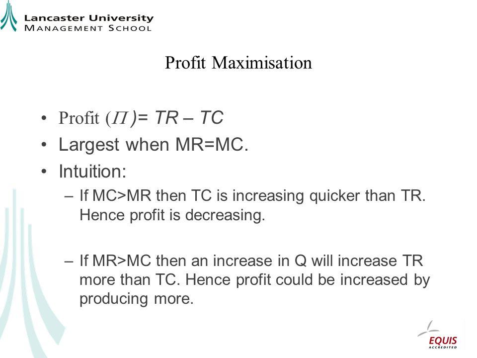 Profit Maximisation Profit ( )= TR – TC Largest when MR=MC. Intuition: –If MC>MR then TC is increasing quicker than TR. Hence profit is decreasing. –I