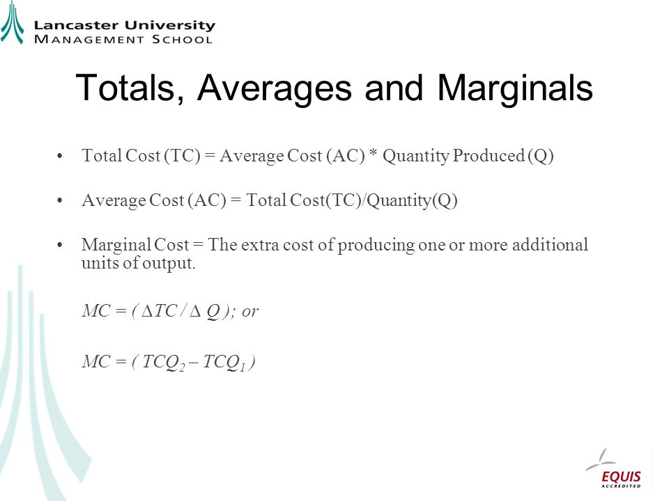 Totals, Averages and Marginals Total Cost (TC) = Average Cost (AC) * Quantity Produced (Q) Average Cost (AC) = Total Cost(TC)/Quantity(Q) Marginal Cost = The extra cost of producing one or more additional units of output.