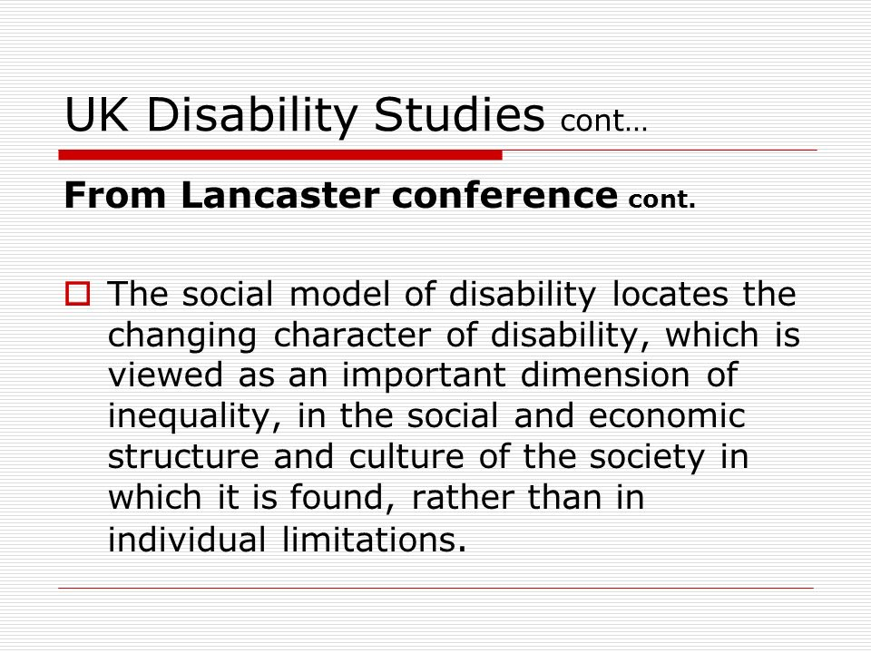 UK Disability Studies cont… From Lancaster conference cont. The social model of disability locates the changing character of disability, which is view