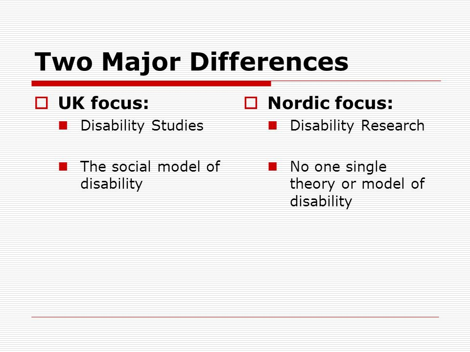 Two Major Differences UK focus: Disability Studies The social model of disability Nordic focus: Disability Research No one single theory or model of d