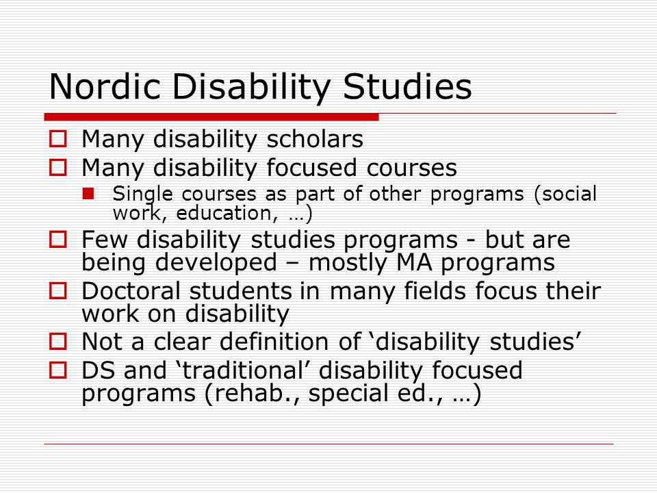 Nordic Disability Studies Many disability scholars Many disability focused courses Single courses as part of other programs (social work, education, …