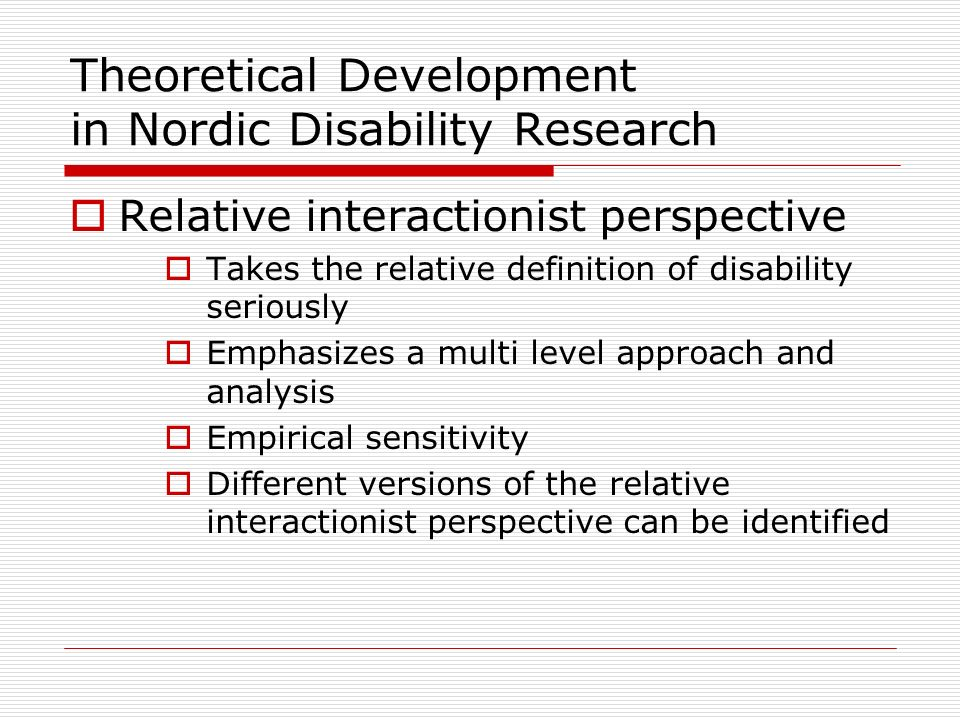 Theoretical Development in Nordic Disability Research Relative interactionist perspective Takes the relative definition of disability seriously Emphas