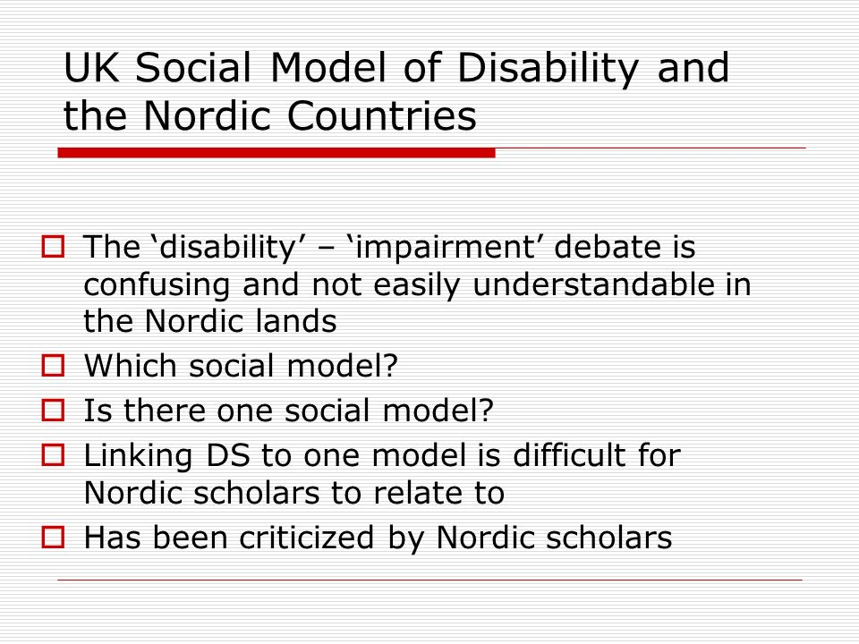 UK Social Model of Disability and the Nordic Countries The disability – impairment debate is confusing and not easily understandable in the Nordic lan
