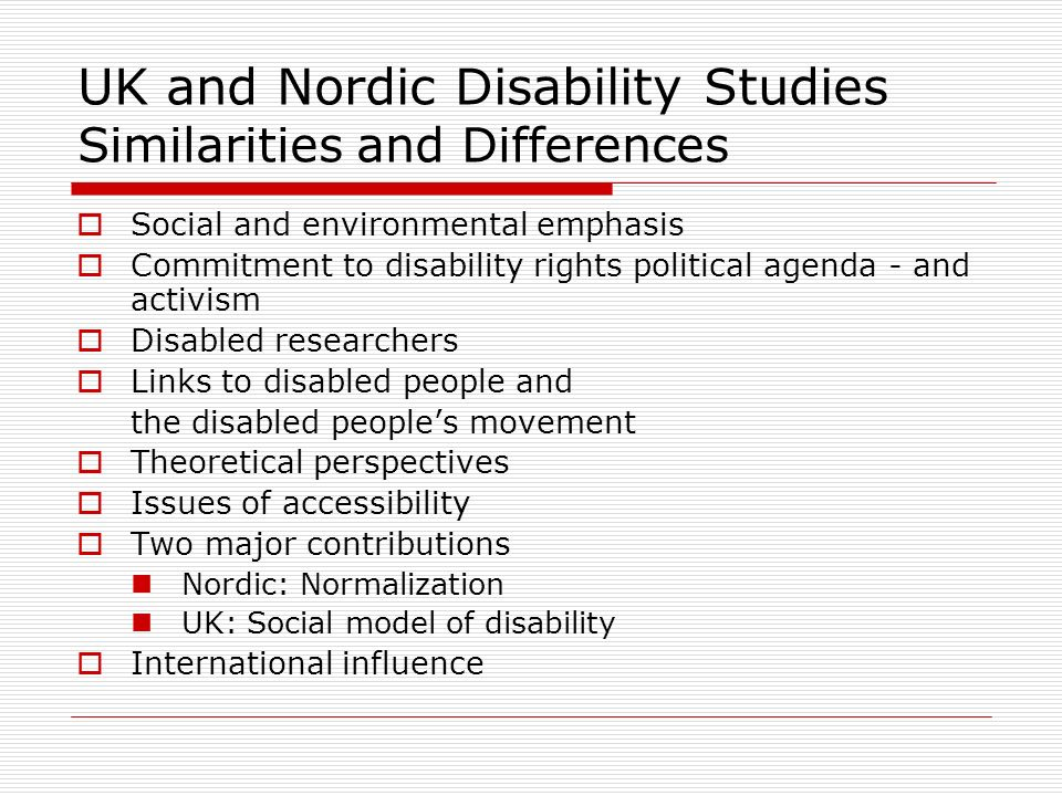 UK and Nordic Disability Studies Similarities and Differences Social and environmental emphasis Commitment to disability rights political agenda - and