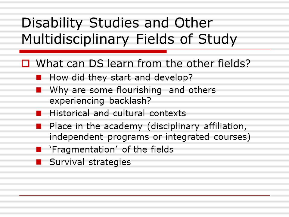 Disability Studies and Other Multidisciplinary Fields of Study What can DS learn from the other fields? How did they start and develop? Why are some f