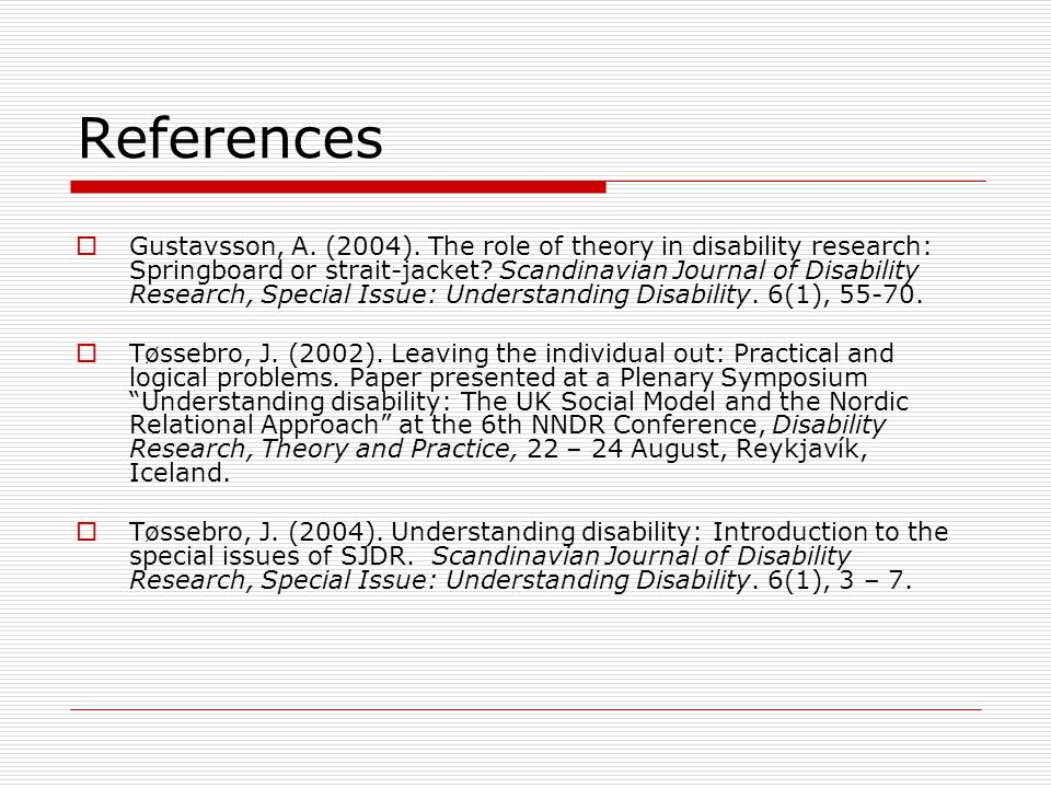 References Gustavsson, A. (2004). The role of theory in disability research: Springboard or strait-jacket? Scandinavian Journal of Disability Research
