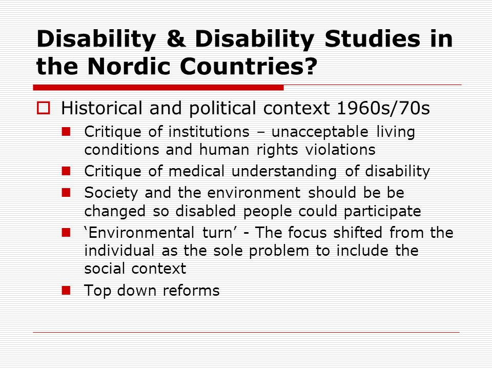 Disability & Disability Studies in the Nordic Countries? Historical and political context 1960s/70s Critique of institutions – unacceptable living con