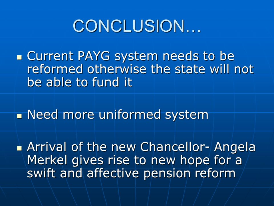 CONCLUSION… Current PAYG system needs to be reformed otherwise the state will not be able to fund it Current PAYG system needs to be reformed otherwis