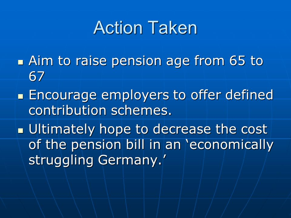 Action Taken Aim to raise pension age from 65 to 67 Aim to raise pension age from 65 to 67 Encourage employers to offer defined contribution schemes.