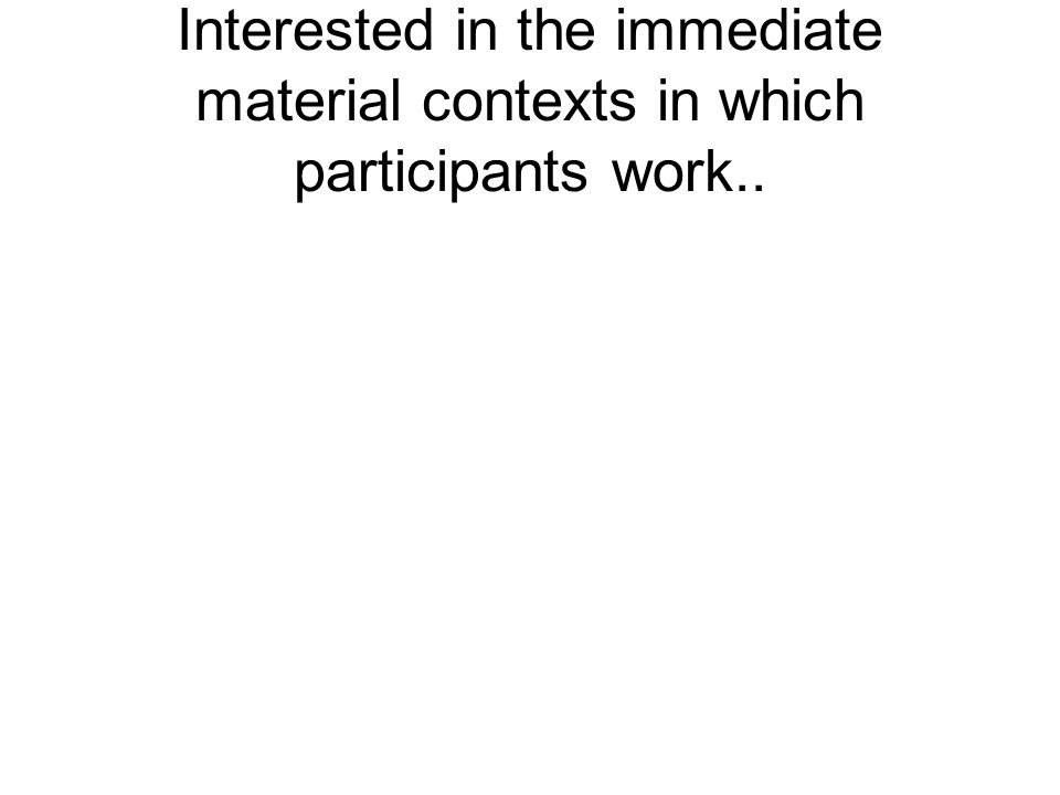 Interested in the immediate material contexts in which participants work..