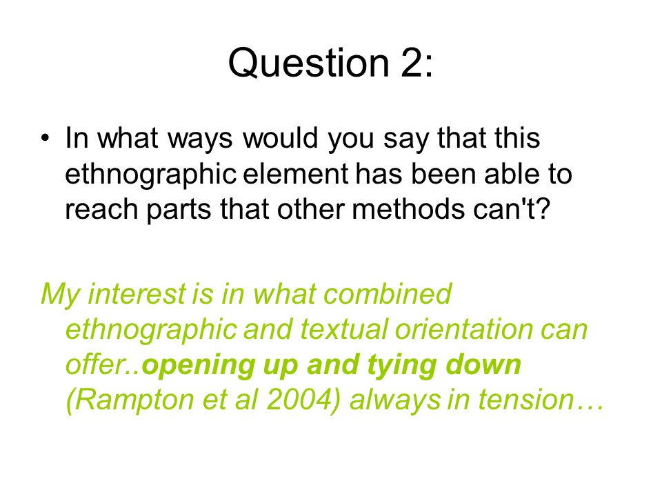 Question 2: In what ways would you say that this ethnographic element has been able to reach parts that other methods can t.