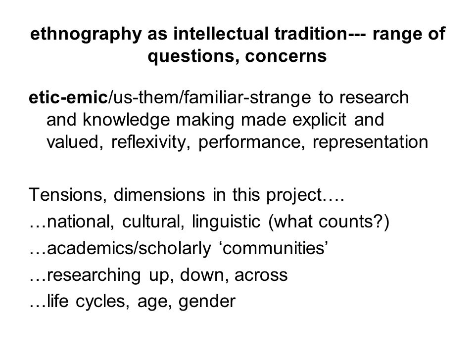 ethnography as intellectual tradition--- range of questions, concerns etic-emic/us-them/familiar-strange to research and knowledge making made explicit and valued, reflexivity, performance, representation Tensions, dimensions in this project….