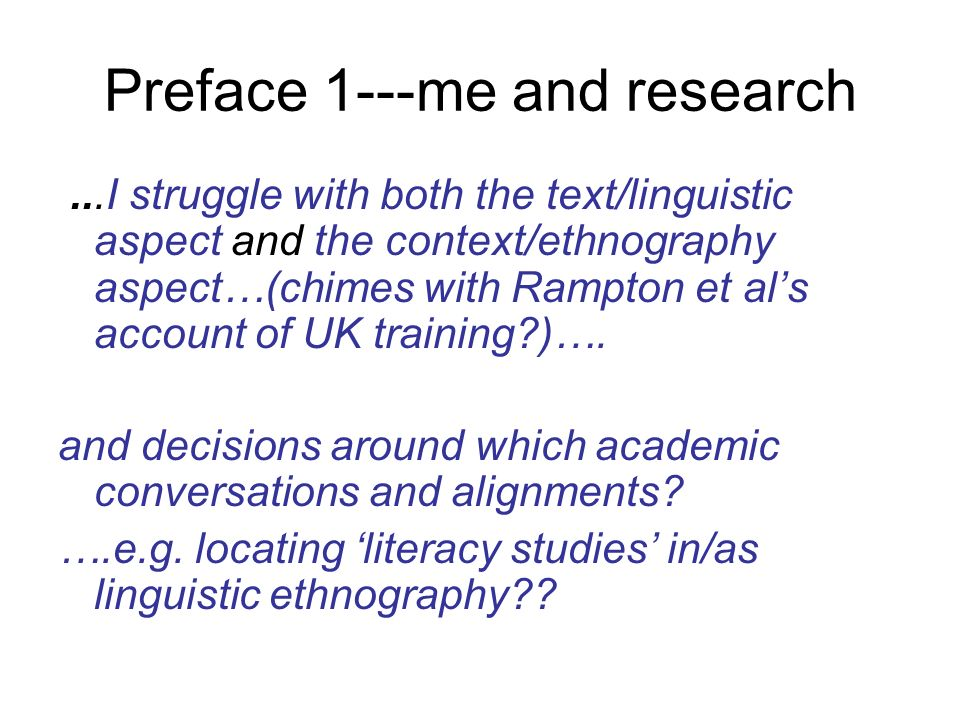 Preface 1---me and research...I struggle with both the text/linguistic aspect and the context/ethnography aspect…(chimes with Rampton et als account of UK training )….