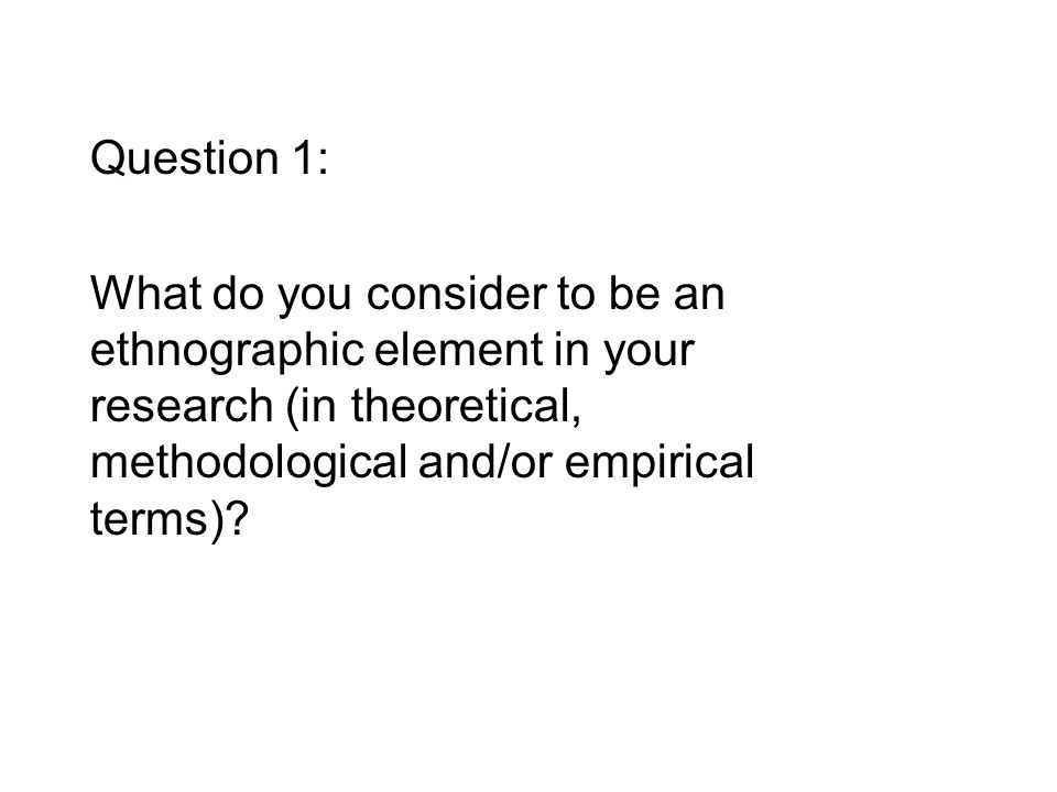 Question 1: What do you consider to be an ethnographic element in your research (in theoretical, methodological and/or empirical terms)