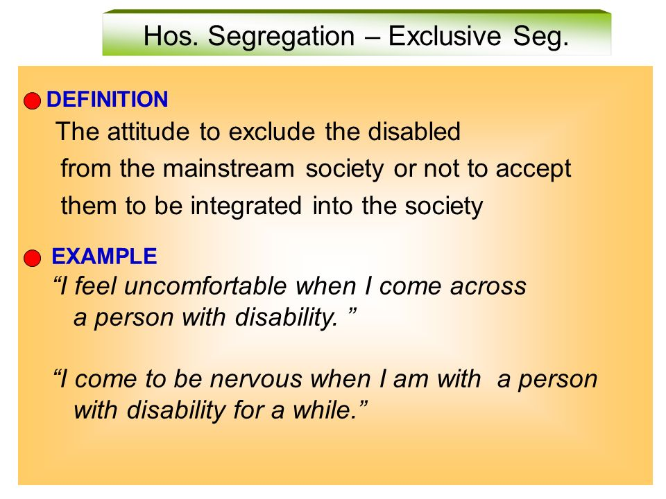 Hos. Segregation – Exclusive Seg. DEFINITION The attitude to exclude the disabled from the mainstream society or not to accept them to be integrated i