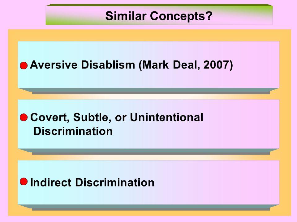 Aversive Disablism (Mark Deal, 2007) Covert, Subtle, or Unintentional Discrimination Covert, Subtle, or Unintentional Discrimination Indirect Discrimination Similar Concepts?