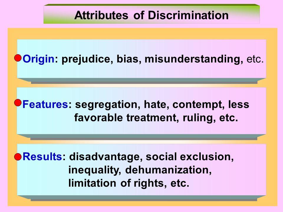 Origin: prejudice, bias, misunderstanding, etc. Features: segregation, hate, contempt, less favorable treatment, ruling, etc. Features: segregation, h