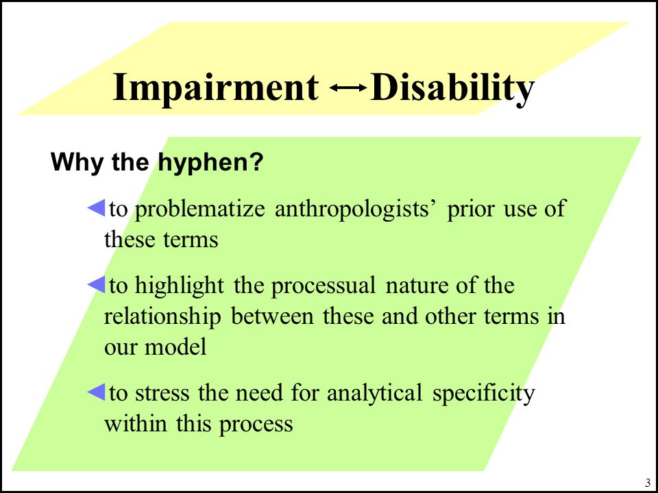 3 Impairment Disability Why the hyphen? to problematize anthropologists prior use of these terms to highlight the processual nature of the relationshi