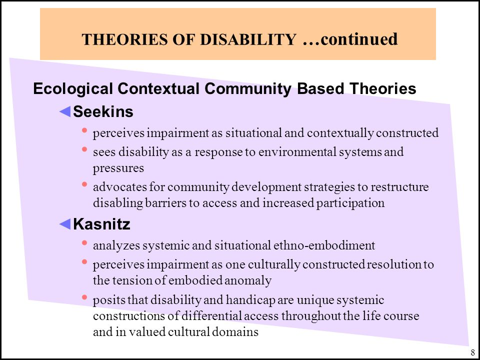 8 THEORIES OF DISABILITY …continued Ecological Contextual Community Based Theories Seekins perceives impairment as situational and contextually constr