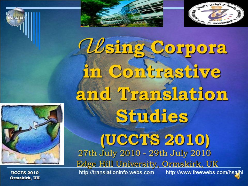 U sing Corpora in Contrastive and Translation Studies (UCCTS 2010) U sing Corpora in Contrastive and Translation Studies (UCCTS 2010) 27th July 2010 - 29th July 2010 Edge Hill University, Ormskirk, UK 27th July 2010 - 29th July 2010 Edge Hill University, Ormskirk, UK UCCTS 2010 Ormskirk, UK http://translationinfo.webs.com http://www.freewebs.com/hsalhi