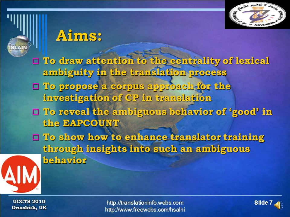 Slide 7http://translationinfo.webs.com http://www.freewebs.com/hsalhi UCCTS 2010 Ormskirk, UK Aims: To draw attention to the centrality of lexical ambiguity in the translation process To draw attention to the centrality of lexical ambiguity in the translation process To propose a corpus approach for the investigation of CP in translation To propose a corpus approach for the investigation of CP in translation To reveal the ambiguous behavior of good in the EAPCOUNT To reveal the ambiguous behavior of good in the EAPCOUNT To show how to enhance translator training through insights into such an ambiguous behavior To show how to enhance translator training through insights into such an ambiguous behavior