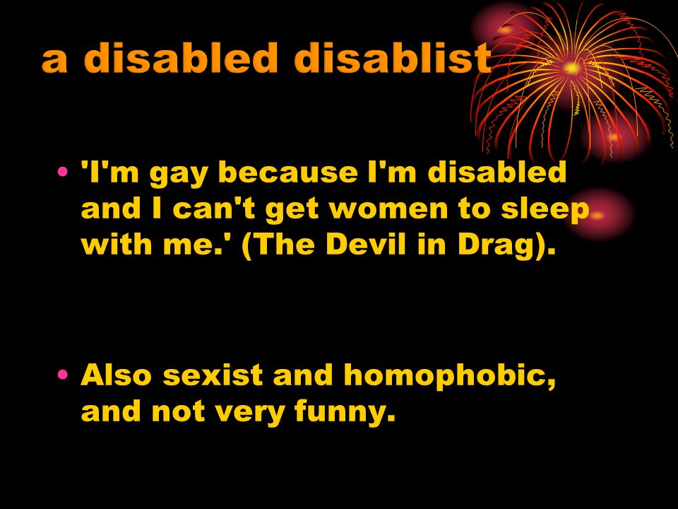 I m gay because I m disabled and I can t get women to sleep with me. (The Devil in Drag).