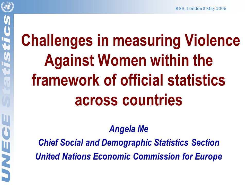 RSS, London 8 May 2006 Challenges in measuring Violence Against Women within the framework of official statistics across countries Angela Me Chief Social and Demographic Statistics Section United Nations Economic Commission for Europe