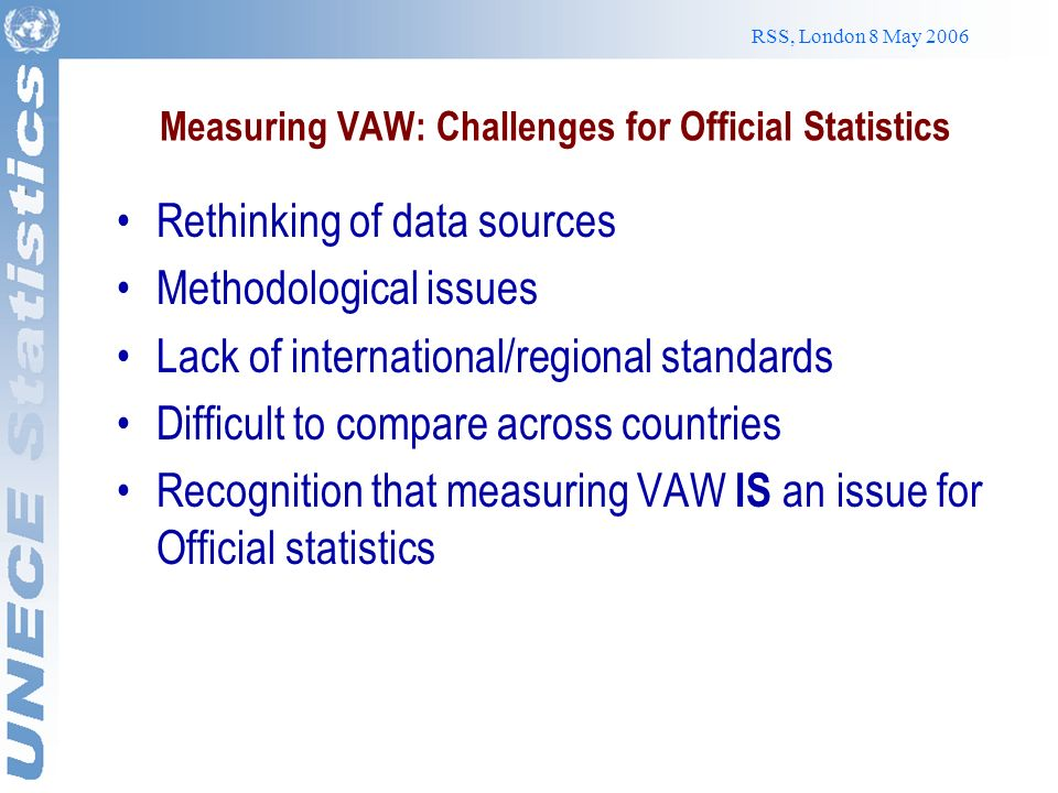 RSS, London 8 May 2006 Institutional challenges Measuring VAW with the proper data collection tools is NOT an issue of a selected number of women but it is a national policy concern VAW Surveys should be fully integrated into national statistical systems