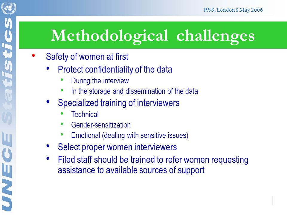 RSS, London 8 May 2006 Methodological challenges Safety of women at first Protect confidentiality of the data During the interview In the storage and dissemination of the data Specialized training of interviewers Technical Gender-sensitization Emotional (dealing with sensitive issues) Select proper women interviewers Filed staff should be trained to refer women requesting assistance to available sources of support
