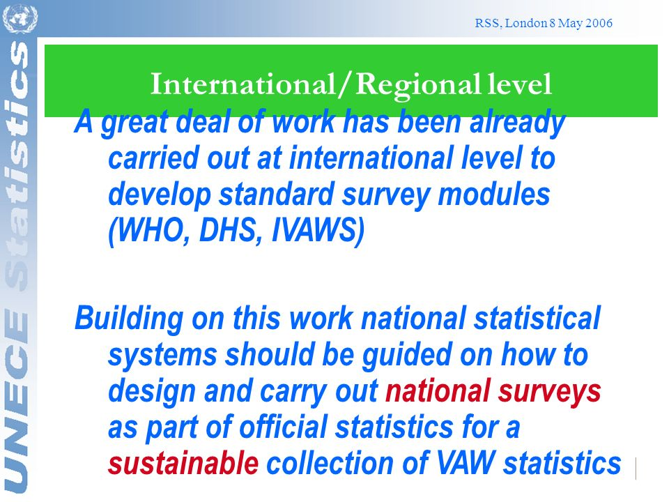 RSS, London 8 May 2006 International/Regional level A great deal of work has been already carried out at international level to develop standard survey modules (WHO, DHS, IVAWS) Building on this work national statistical systems should be guided on how to design and carry out national surveys as part of official statistics for a sustainable collection of VAW statistics
