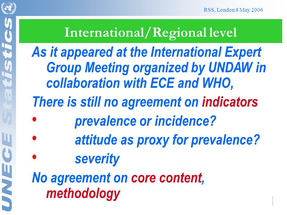 RSS, London 8 May 2006 International/Regional level As it appeared at the International Expert Group Meeting organized by UNDAW in collaboration with ECE and WHO, There is still no agreement on indicators prevalence or incidence.