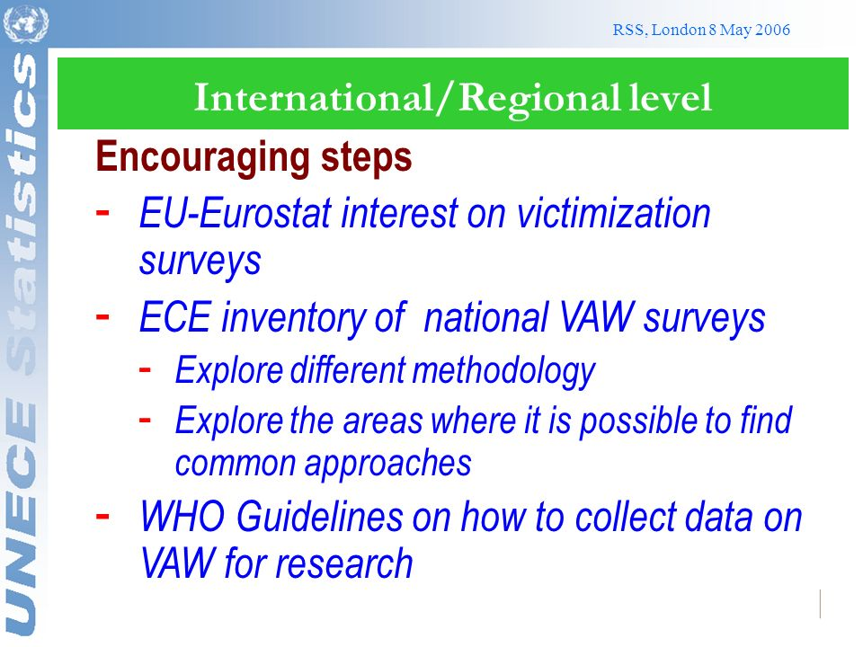 RSS, London 8 May 2006 International/Regional level Encouraging steps - EU-Eurostat interest on victimization surveys - ECE inventory of national VAW surveys - Explore different methodology - Explore the areas where it is possible to find common approaches - WHO Guidelines on how to collect data on VAW for research