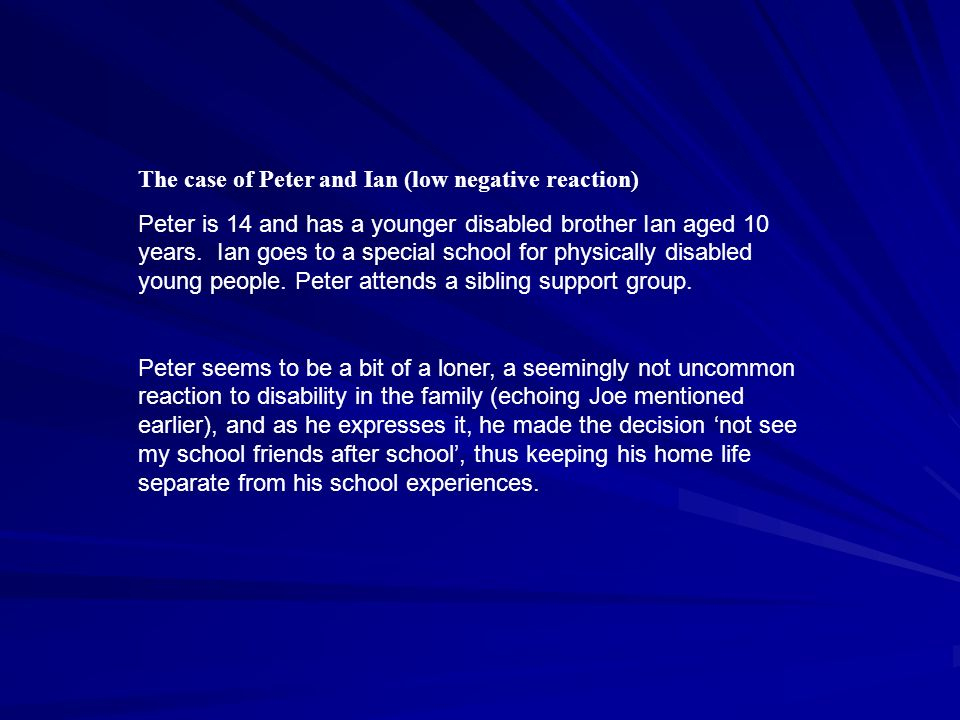 The case of Peter and Ian (low negative reaction) Peter is 14 and has a younger disabled brother Ian aged 10 years.
