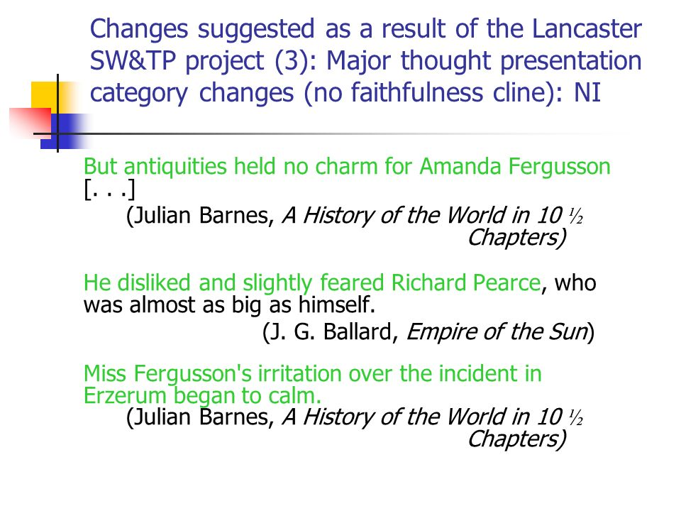 Changes suggested as a result of the Lancaster SW&TP project (3): Major thought presentation category changes (no faithfulness cline): NI But antiquities held no charm for Amanda Fergusson [...] (Julian Barnes, A History of the World in 10 ½ Chapters) He disliked and slightly feared Richard Pearce, who was almost as big as himself.