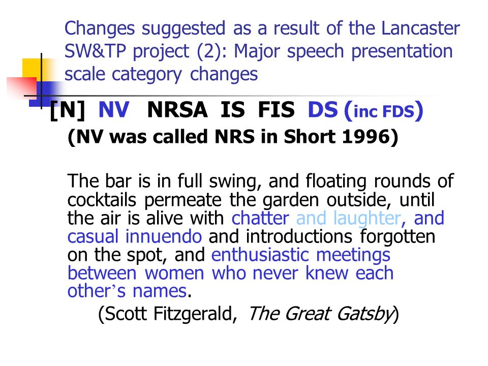 Changes suggested as a result of the Lancaster SW&TP project (2): Major speech presentation scale category changes [N]NVNRSA IS FIS DS ( inc FDS ) (NV was called NRS in Short 1996) The bar is in full swing, and floating rounds of cocktails permeate the garden outside, until the air is alive with chatter and laughter, and casual innuendo and introductions forgotten on the spot, and enthusiastic meetings between women who never knew each other s names.