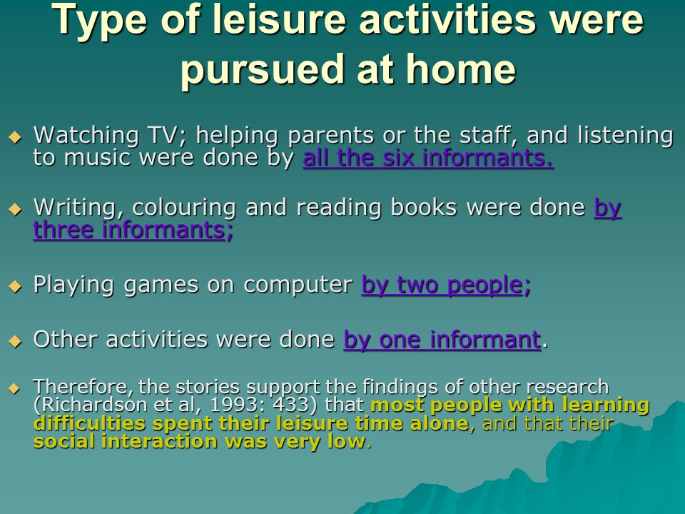 Type of leisure activities were pursued at home Watching TV; helping parents or the staff, and listening to music were done by all the six informants.