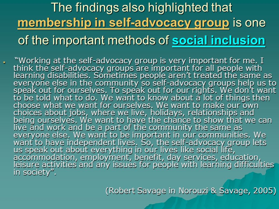 The findings also highlighted that membership in self-advocacy group is one of the important methods of social inclusion Working at the self-advocacy