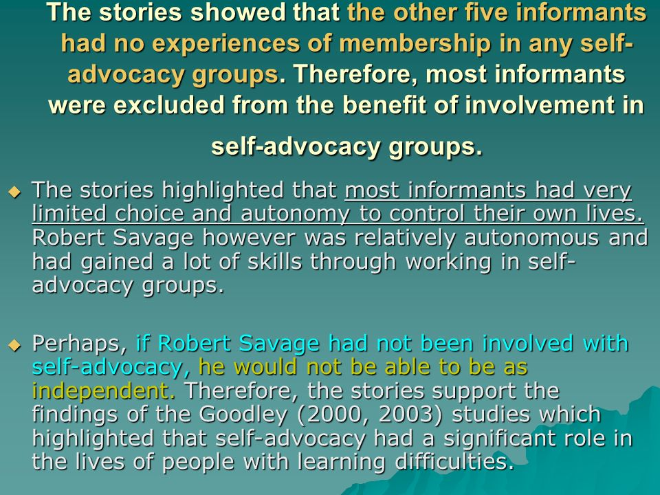 The stories showed that the other five informants had no experiences of membership in any self- advocacy groups. Therefore, most informants were exclu