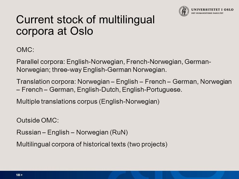 18 > Current stock of multilingual corpora at Oslo OMC: Parallel corpora: English-Norwegian, French-Norwegian, German- Norwegian; three-way English-German Norwegian.