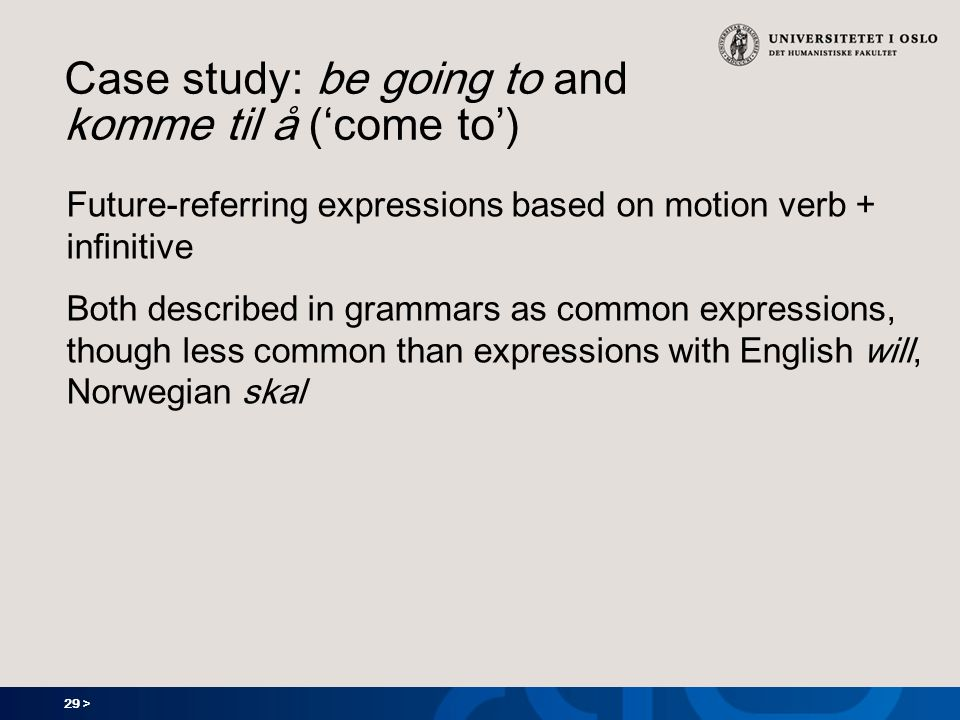 29 > Case study: be going to and komme til å (come to) Future-referring expressions based on motion verb + infinitive Both described in grammars as co