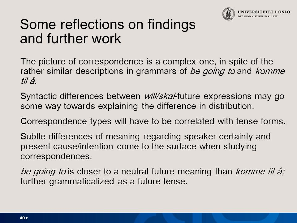 40 > Some reflections on findings and further work The picture of correspondence is a complex one, in spite of the rather similar descriptions in grammars of be going to and komme til å.