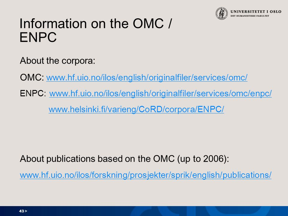 43 > Information on the OMC / ENPC About the corpora: OMC: www.hf.uio.no/ilos/english/originalfiler/services/omc/ www.hf.uio.no/ilos/english/originalfiler/services/omc/ ENPC: www.hf.uio.no/ilos/english/originalfiler/services/omc/enpc/www.hf.uio.no/ilos/english/originalfiler/services/omc/enpc/ www.helsinki.fi/varieng/CoRD/corpora/ENPC/ About publications based on the OMC (up to 2006): www.hf.uio.no/ilos/forskning/prosjekter/sprik/english/publications/